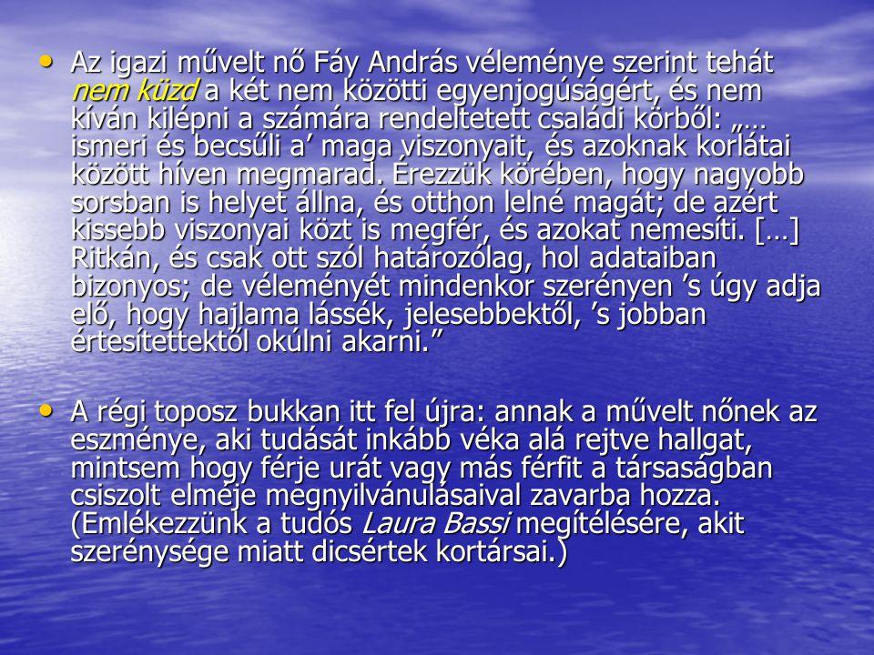 """Az igazi művelt nő Fáy András véleménye szerint tehát nem küzd a két nem közötti egyenjogúságért, és nem kíván kilépni a számára rendeltetett családi körből: """"… ismeri és becsűli a' maga viszonyait, és azoknak korlátai között híven megmarad. Érezzük körében, hogy nagyobb sorsban is helyet állna, és otthon lelné magát; de azért kissebb viszonyai közt is megfér, és azokat nemesíti. […] Ritkán, és csak ott szól határozólag, hol adataiban bizonyos; de véleményét mindenkor szerényen 's úgy adja elő, hogy hajlama lássék, jelesebbektől, 's jobban értesítettektől okúlni akarni."""